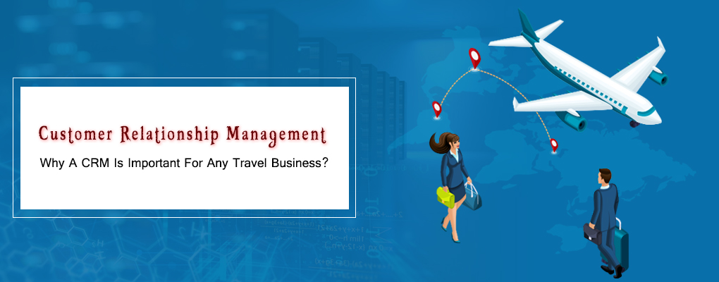Customer Relationship Management: Why A CRM Is Important For Any Travel Business?