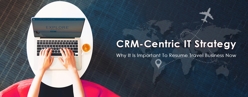 CRM-Centric IT Strategy: Why It Is Important To Resume Travel Business Now